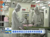 [福建卫视新闻]福建省将设立企业技术改造基金