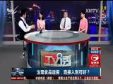 治理食品造假,直接入刑可好? TV透 2017.3.23 - 厦门电视台 00:24:58