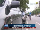 北京为停车立法,你点赞吗? TV透 2017.4.13 - 厦门电视台 00:24:58