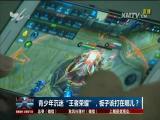 """青少年沉迷""""王者荣耀"""",板子该打在哪儿? TV透 2017.7.5 - 厦门电视台 00:25:06"""