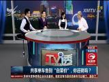 """共享单车告别""""白菜价"""",你还骑吗?  TV透 2018.03.06 - 厦门电视台 00:25:02"""
