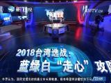 """2018台湾选战:蓝绿白""""走心""""攻防  两岸直航 2018.3.14 - 厦门电视台 00:29:45"""