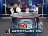 交通安全失信行为纳入征信体系,支持吗? TV透 2018.4.12 - 厦门电视台 00:25:03