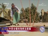 一味一故事 莫桑比克 中西合璧的海鲜豆腐羹 华人世界 2018.04.24 - 中央电视台 00:02:39