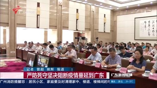 [广东新闻联播]严防死守坚决阻断疫情蔓延到广东