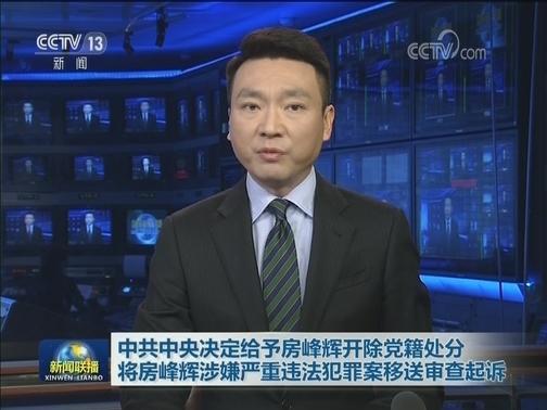 [视频]中共中央决定给予房峰辉开除党籍处分 将房峰辉涉嫌严重违法犯罪案移送审查起诉