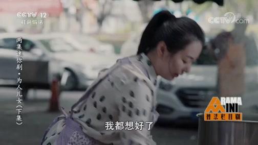 《普法栏目剧》 20190709 两集迷你剧集·为人儿女(下集)