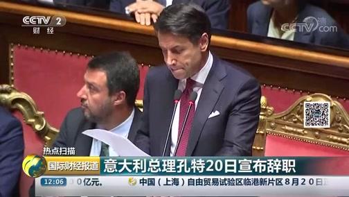 [国际财经报道]热点扫描 意大利总理孔特20日宣布辞职