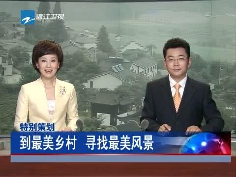 [浙江新闻联播]特别策划 到最美乡村 寻找最美风景 20130615