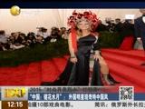"""2015""""时尚界奥斯卡""""红毯秀 """"中国:镜花水月"""":外国明星现奇特中国风"""