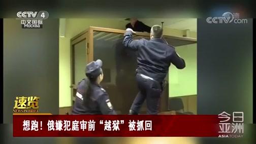 """[今日亚洲]速览 想跑!俄嫌犯庭审前""""越狱""""被抓回"""