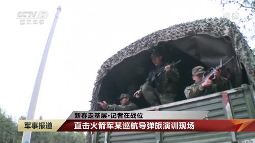 [军事报道]新春走基层·记者在战位 直击火箭军某巡航导弹旅演训现场
