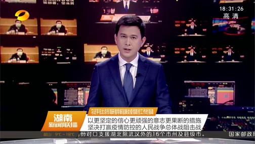 [湖南新闻联播]习近平在北京市调研指导新冠肺炎疫情防控工作时强调 以更坚定的信心更顽强的意志更果断的措