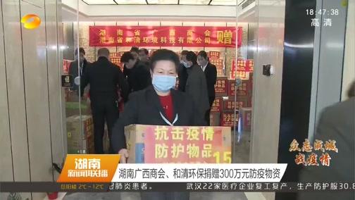 [湖南新闻联播]湖南广西商会、和清环保捐赠300万元防疫物资