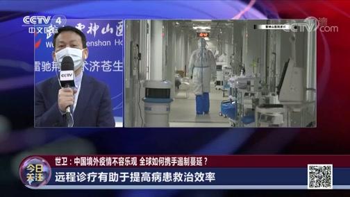 [今日关注]世卫:中国境外疫情不容乐观 全球如何携手遏制蔓延? 雷神山医院院长王行环谈病患救治与疫情防控
