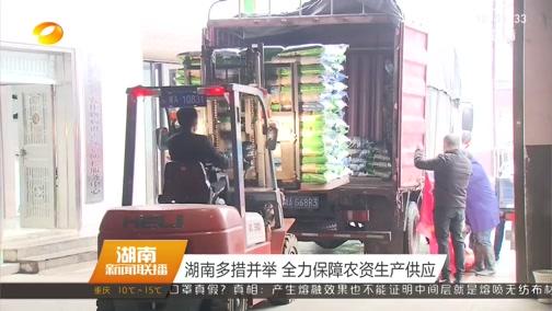 [湖南新闻联播]湖南多措并举 全力保障农资生产供应