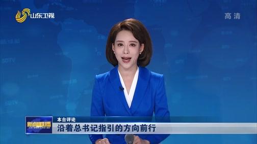 [山东新闻联播]本台评论 沿着总书记指引的方向前行