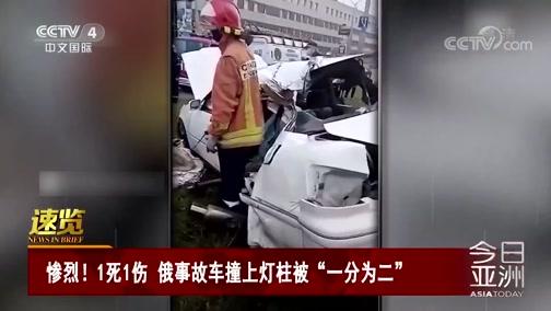 """[今日亚洲]速览 惨烈!1死1伤 俄事故车撞上灯柱被""""一分为二"""""""