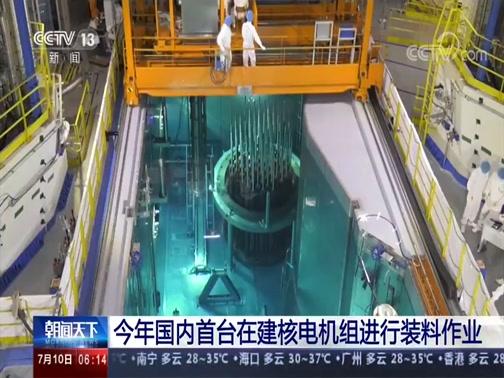 [朝闻天下]今年国内首台在建核电机组进行装料作业央视网2020年07月10日 06:28
