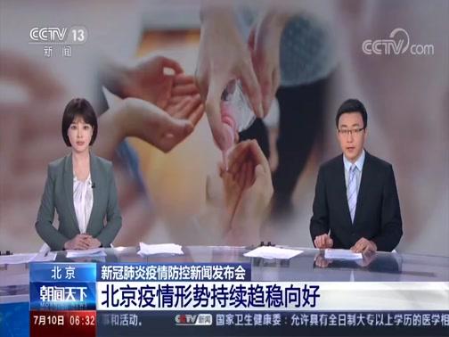 [朝闻天下]北京 新冠肺炎疫情防控新闻发布会 北京疫情形势持续趋稳向好央视网2020年07月10日 06:51