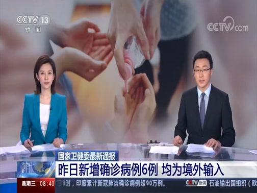 [朝闻天下]国家卫健委最新通报 昨日新增确诊病例6例 均为境外输入