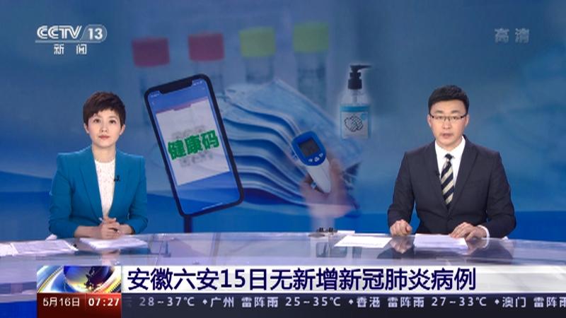[朝闻天下]安徽六安15日无新增新冠肺炎病例央视网2021年05月16日07:35