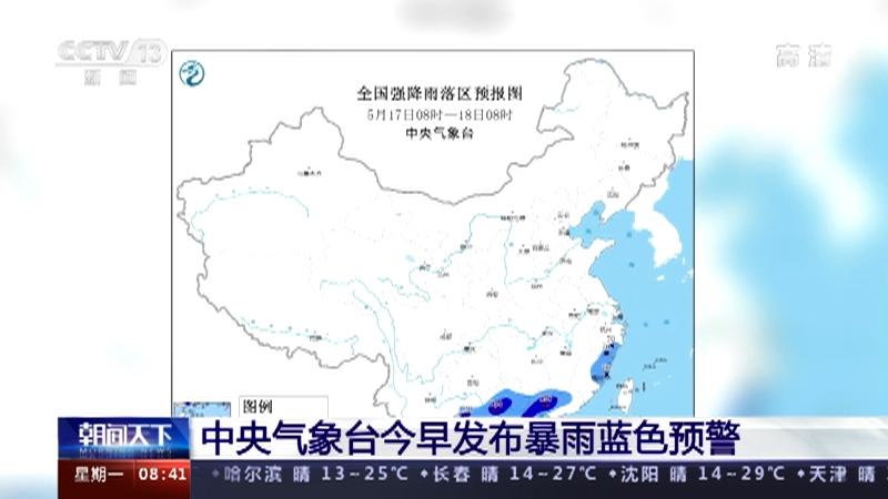 [朝闻天下]中央气象台今早发布暴雨蓝色预警央视网2021年05月17日09:07