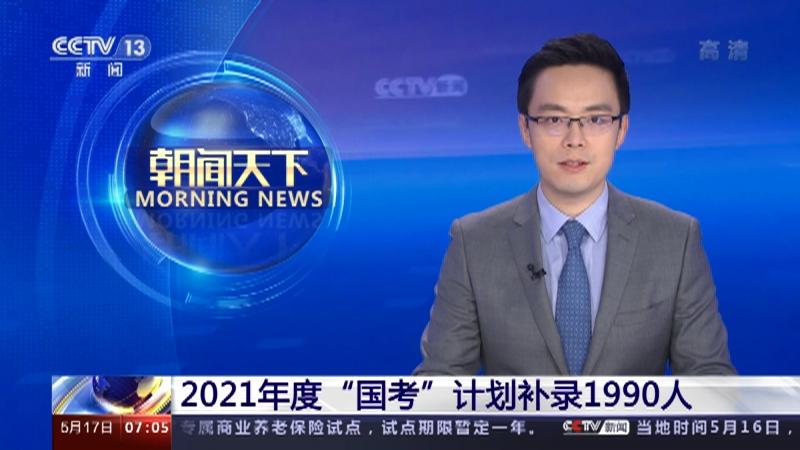 """[朝闻天下]2021年度""""国考""""计划补录1990人央视网2021年05月17日07:13"""