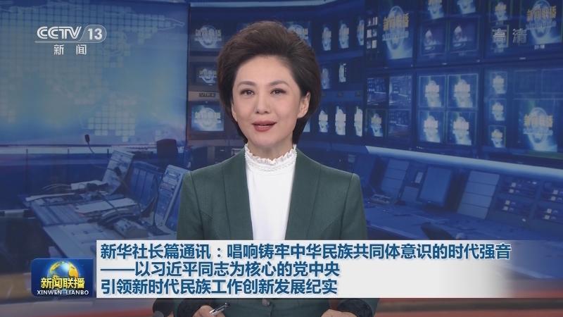 新华社长篇通讯:唱响铸牢中华民族共同体意识的时代强音——以习近平同志为核心的党中央引领新时代民族工作创新发展纪实